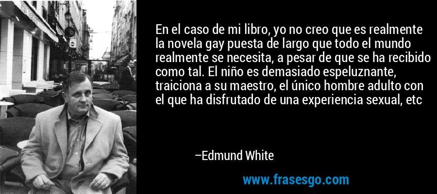En el caso de mi libro, yo no creo que es realmente la novela gay puesta de largo que todo el mundo realmente se necesita, a pesar de que se ha recibido como tal. El niño es demasiado espeluznante, traiciona a su maestro, el único hombre adulto con el que ha disfrutado de una experiencia sexual, etc – Edmund White
