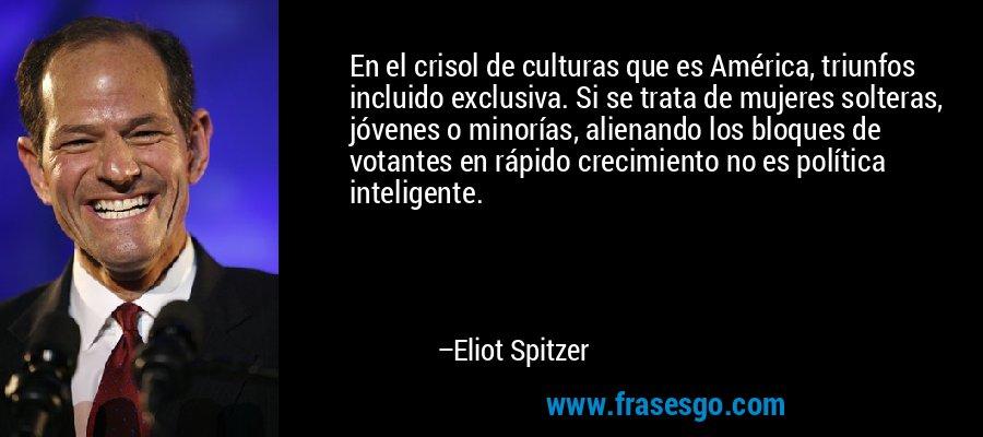 En el crisol de culturas que es América, triunfos incluido exclusiva. Si se trata de mujeres solteras, jóvenes o minorías, alienando los bloques de votantes en rápido crecimiento no es política inteligente. – Eliot Spitzer