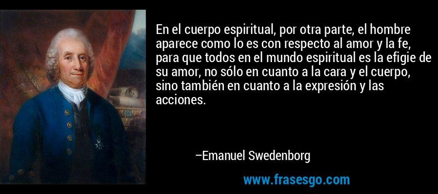 En el cuerpo espiritual, por otra parte, el hombre aparece como lo es con respecto al amor y la fe, para que todos en el mundo espiritual es la efigie de su amor, no sólo en cuanto a la cara y el cuerpo, sino también en cuanto a la expresión y las acciones. – Emanuel Swedenborg