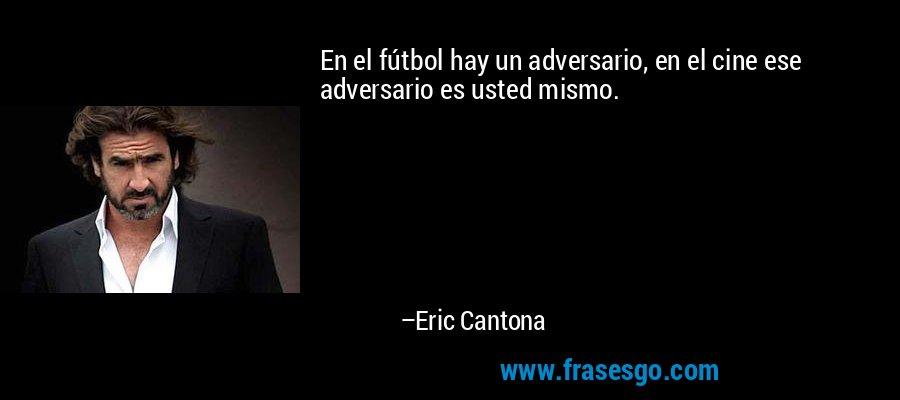 En el fútbol hay un adversario, en el cine ese adversario es usted mismo. – Eric Cantona