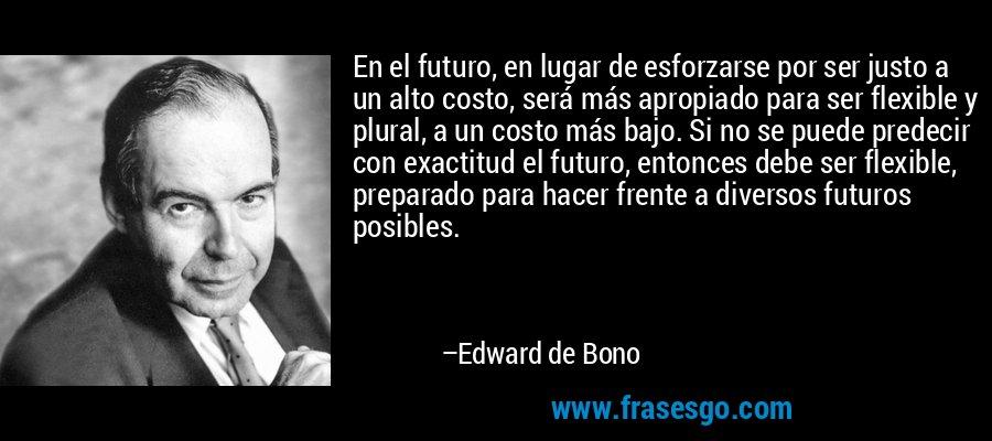 En el futuro, en lugar de esforzarse por ser justo a un alto costo, será más apropiado para ser flexible y plural, a un costo más bajo. Si no se puede predecir con exactitud el futuro, entonces debe ser flexible, preparado para hacer frente a diversos futuros posibles. – Edward de Bono
