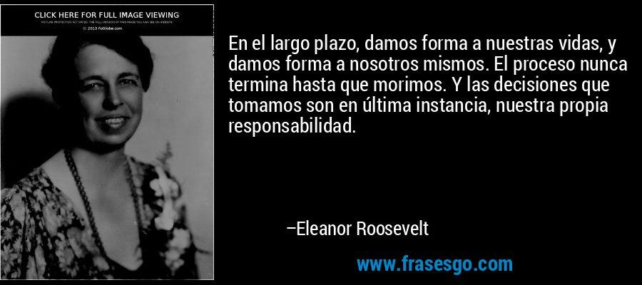 En el largo plazo, damos forma a nuestras vidas, y damos forma a nosotros mismos. El proceso nunca termina hasta que morimos. Y las decisiones que tomamos son en última instancia, nuestra propia responsabilidad. – Eleanor Roosevelt