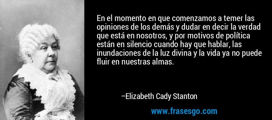 En el momento en que comenzamos a temer las opiniones de los demás y dudar en decir la verdad que está en nosotros, y por motivos de política están en silencio cuando hay que hablar, las inundaciones de la luz divina y la vida ya no puede fluir en nuestras almas. – Elizabeth Cady Stanton