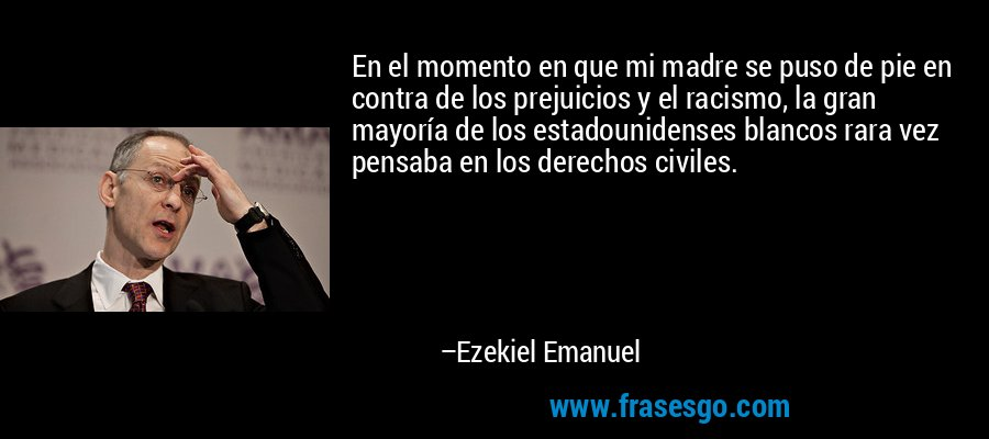 En el momento en que mi madre se puso de pie en contra de los prejuicios y el racismo, la gran mayoría de los estadounidenses blancos rara vez pensaba en los derechos civiles. – Ezekiel Emanuel