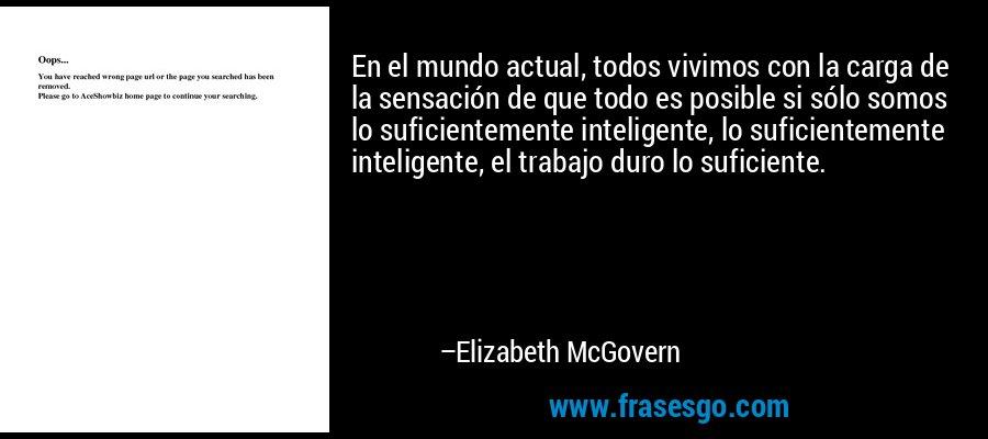 En el mundo actual, todos vivimos con la carga de la sensación de que todo es posible si sólo somos lo suficientemente inteligente, lo suficientemente inteligente, el trabajo duro lo suficiente. – Elizabeth McGovern