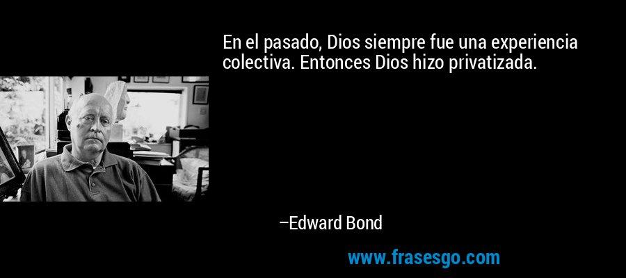 En el pasado, Dios siempre fue una experiencia colectiva. Entonces Dios hizo privatizada. – Edward Bond