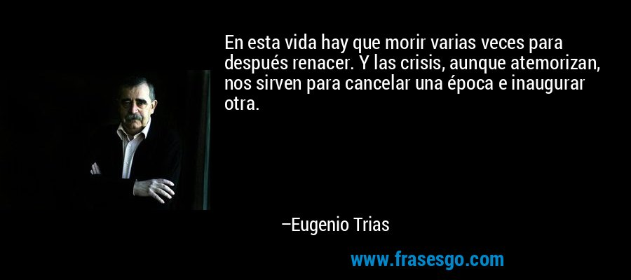 En esta vida hay que morir varias veces para después renacer. Y las crisis, aunque atemorizan, nos sirven para cancelar una época e inaugurar otra. – Eugenio Trias