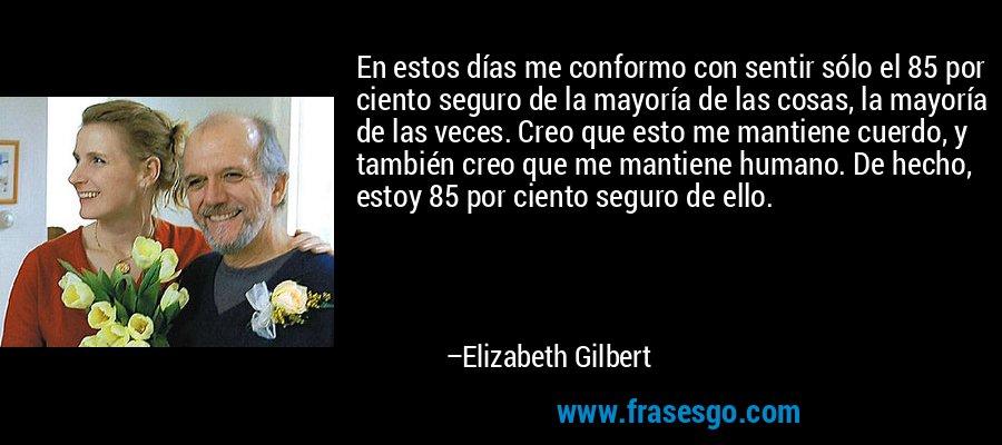 En estos días me conformo con sentir sólo el 85 por ciento seguro de la mayoría de las cosas, la mayoría de las veces. Creo que esto me mantiene cuerdo, y también creo que me mantiene humano. De hecho, estoy 85 por ciento seguro de ello. – Elizabeth Gilbert