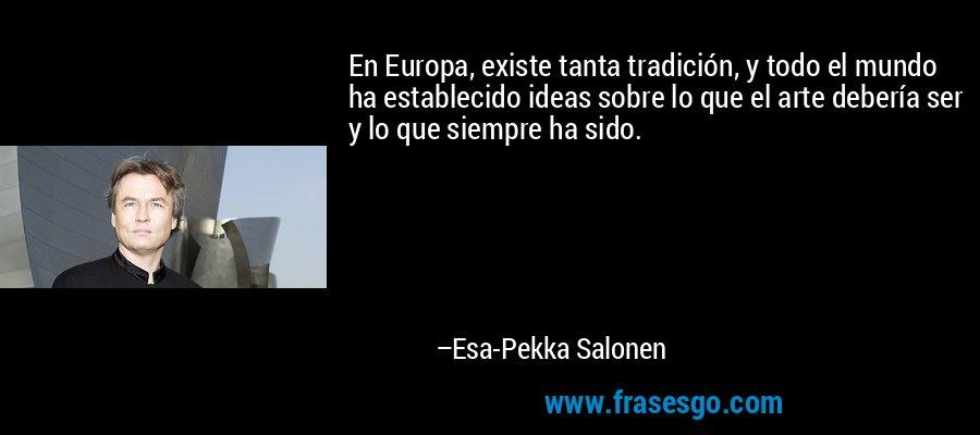 En Europa, existe tanta tradición, y todo el mundo ha establecido ideas sobre lo que el arte debería ser y lo que siempre ha sido. – Esa-Pekka Salonen