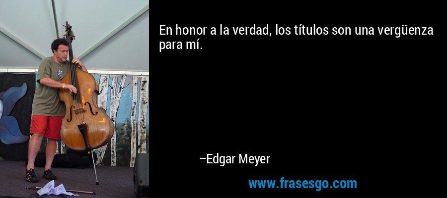 En honor a la verdad, los títulos son una vergüenza para mí. – Edgar Meyer