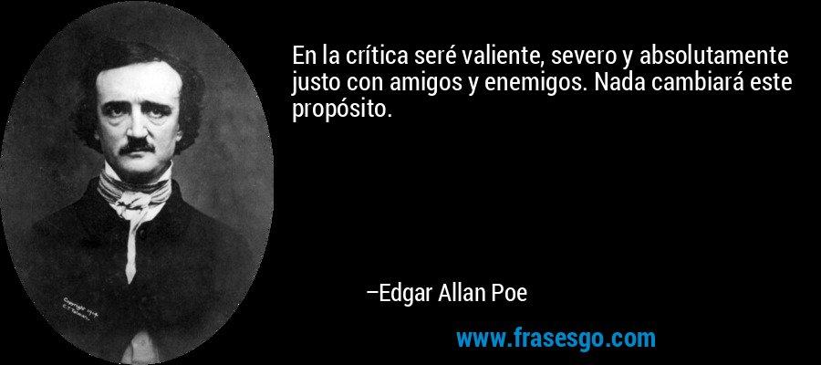 En la crítica seré valiente, severo y absolutamente justo con amigos y enemigos. Nada cambiará este propósito. – Edgar Allan Poe
