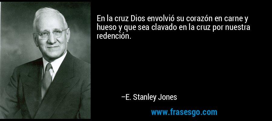 En la cruz Dios envolvió su corazón en carne y hueso y que sea clavado en la cruz por nuestra redención. – E. Stanley Jones