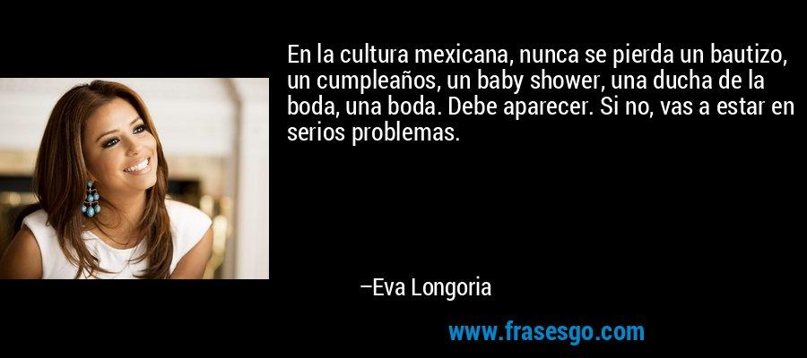En la cultura mexicana, nunca se pierda un bautizo, un cumpleaños, un baby shower, una ducha de la boda, una boda. Debe aparecer. Si no, vas a estar en serios problemas. – Eva Longoria