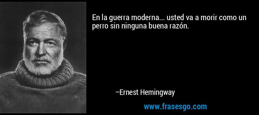 En la guerra moderna... usted va a morir como un perro sin ninguna buena razón. – Ernest Hemingway