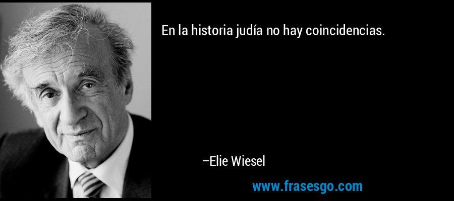 En la historia judía no hay coincidencias. – Elie Wiesel