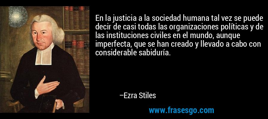 En la justicia a la sociedad humana tal vez se puede decir de casi todas las organizaciones políticas y de las instituciones civiles en el mundo, aunque imperfecta, que se han creado y llevado a cabo con considerable sabiduría. – Ezra Stiles