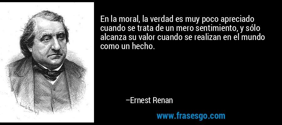 En la moral, la verdad es muy poco apreciado cuando se trata de un mero sentimiento, y sólo alcanza su valor cuando se realizan en el mundo como un hecho. – Ernest Renan