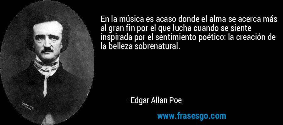 En la música es acaso donde el alma se acerca más al gran fin por el que lucha cuando se siente inspirada por el sentimiento poético: la creación de la belleza sobrenatural. – Edgar Allan Poe