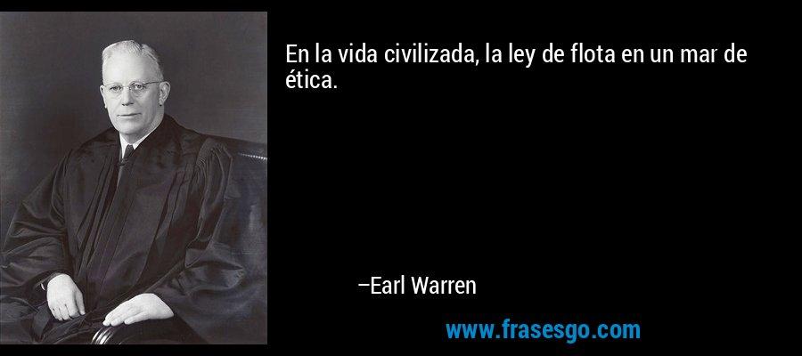 En la vida civilizada, la ley de flota en un mar de ética. – Earl Warren