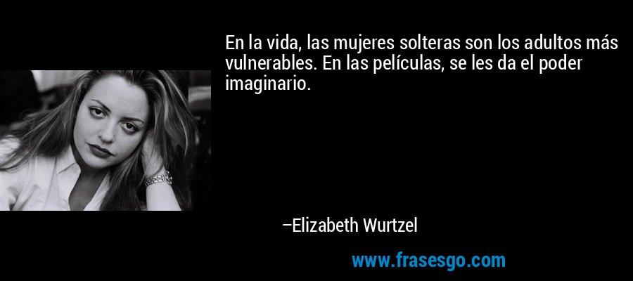 En la vida, las mujeres solteras son los adultos más vulnerables. En las películas, se les da el poder imaginario. – Elizabeth Wurtzel