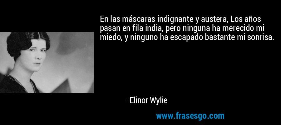 En las máscaras indignante y austera, Los años pasan en fila india, pero ninguna ha merecido mi miedo, y ninguno ha escapado bastante mi sonrisa. – Elinor Wylie