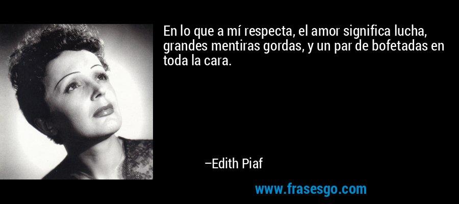 En lo que a mí respecta, el amor significa lucha, grandes mentiras gordas, y un par de bofetadas en toda la cara. – Edith Piaf