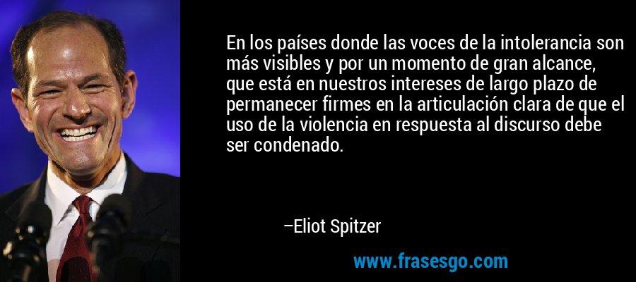 En los países donde las voces de la intolerancia son más visibles y por un momento de gran alcance, que está en nuestros intereses de largo plazo de permanecer firmes en la articulación clara de que el uso de la violencia en respuesta al discurso debe ser condenado. – Eliot Spitzer
