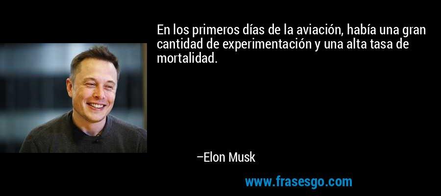 En los primeros días de la aviación, había una gran cantidad de experimentación y una alta tasa de mortalidad. – Elon Musk