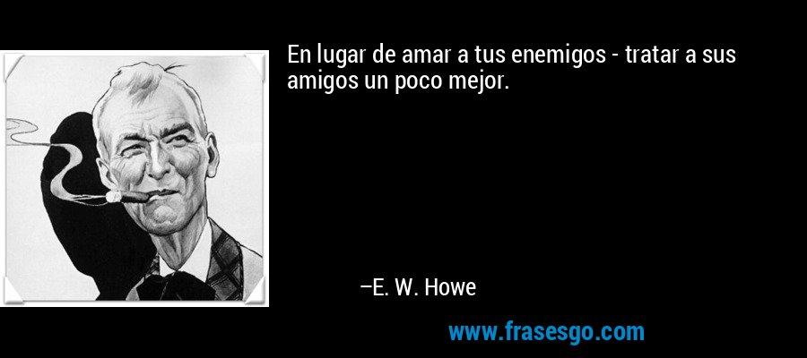 En lugar de amar a tus enemigos - tratar a sus amigos un poco mejor. – E. W. Howe