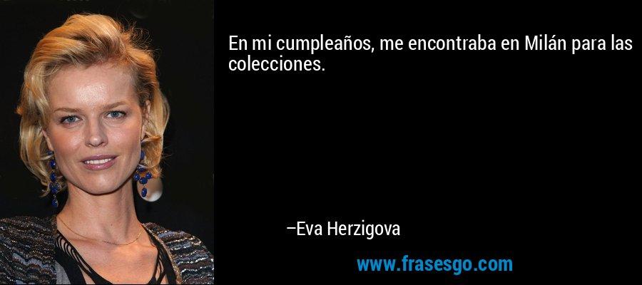 En mi cumpleaños, me encontraba en Milán para las colecciones. – Eva Herzigova