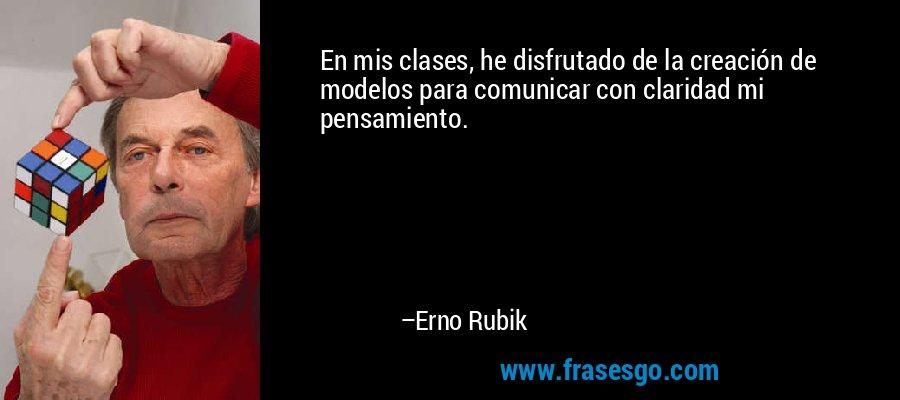 En mis clases, he disfrutado de la creación de modelos para comunicar con claridad mi pensamiento. – Erno Rubik