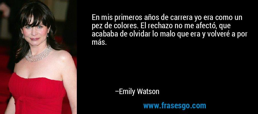 En mis primeros años de carrera yo era como un pez de colores. El rechazo no me afectó, que acababa de olvidar lo malo que era y volveré a por más. – Emily Watson