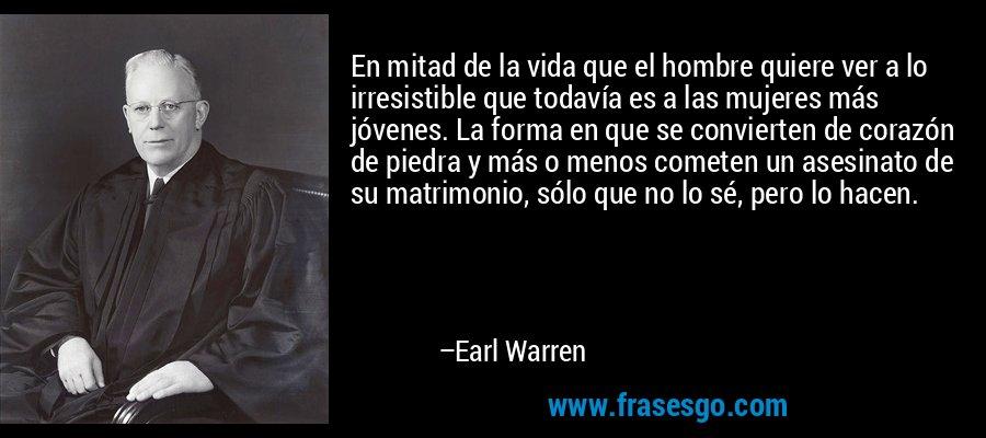 En mitad de la vida que el hombre quiere ver a lo irresistible que todavía es a las mujeres más jóvenes. La forma en que se convierten de corazón de piedra y más o menos cometen un asesinato de su matrimonio, sólo que no lo sé, pero lo hacen. – Earl Warren