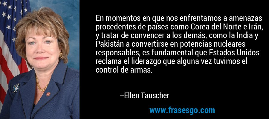 En momentos en que nos enfrentamos a amenazas procedentes de países como Corea del Norte e Irán, y tratar de convencer a los demás, como la India y Pakistán a convertirse en potencias nucleares responsables, es fundamental que Estados Unidos reclama el liderazgo que alguna vez tuvimos el control de armas. – Ellen Tauscher