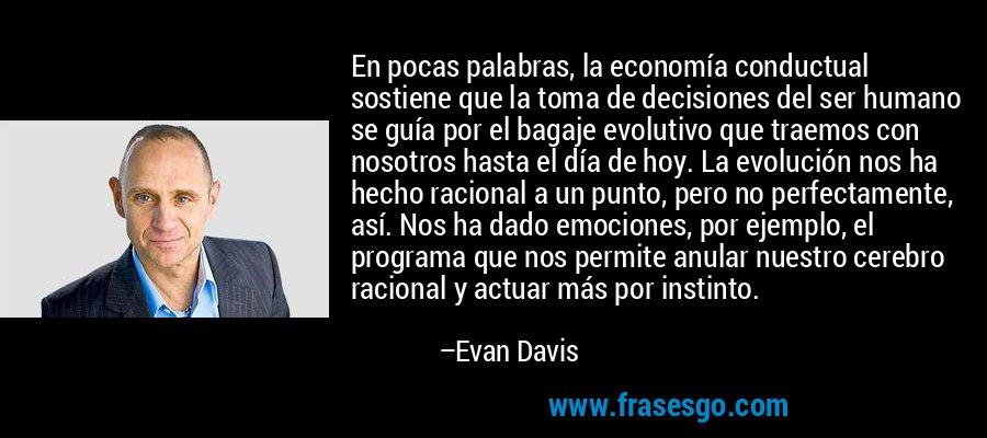 En pocas palabras, la economía conductual sostiene que la toma de decisiones del ser humano se guía por el bagaje evolutivo que traemos con nosotros hasta el día de hoy. La evolución nos ha hecho racional a un punto, pero no perfectamente, así. Nos ha dado emociones, por ejemplo, el programa que nos permite anular nuestro cerebro racional y actuar más por instinto. – Evan Davis