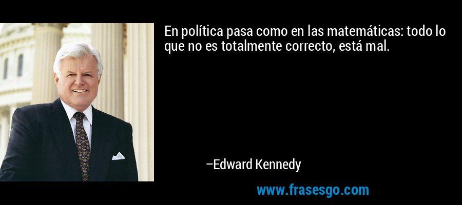 En política pasa como en las matemáticas: todo lo que no es totalmente correcto, está mal. – Edward Kennedy