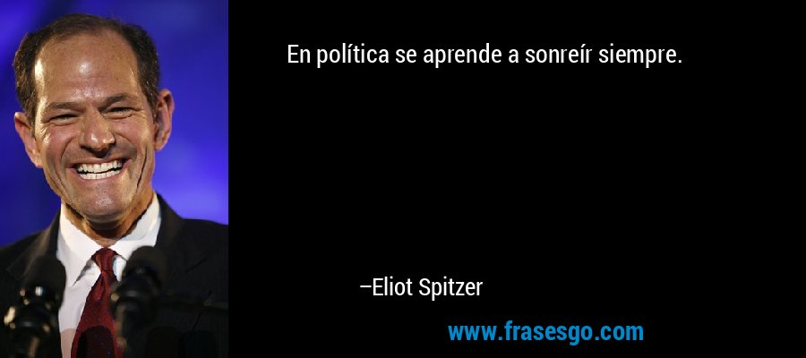 En política se aprende a sonreír siempre. – Eliot Spitzer