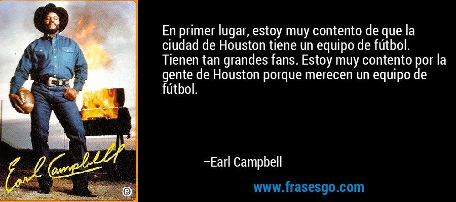 En primer lugar, estoy muy contento de que la ciudad de Houston tiene un equipo de fútbol. Tienen tan grandes fans. Estoy muy contento por la gente de Houston porque merecen un equipo de fútbol. – Earl Campbell