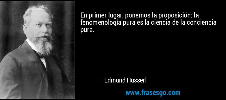 En primer lugar, ponemos la proposición: la fenomenología pura es la ciencia de la conciencia pura. – Edmund Husserl