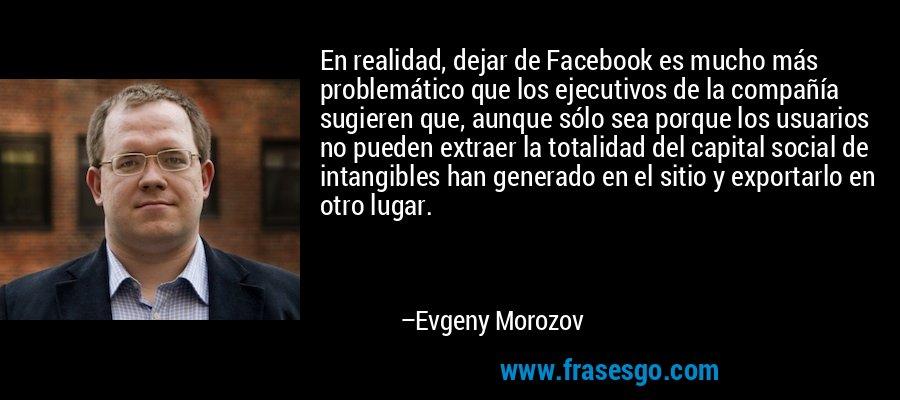 En realidad, dejar de Facebook es mucho más problemático que los ejecutivos de la compañía sugieren que, aunque sólo sea porque los usuarios no pueden extraer la totalidad del capital social de intangibles han generado en el sitio y exportarlo en otro lugar. – Evgeny Morozov