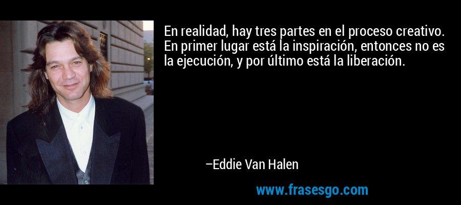 En realidad, hay tres partes en el proceso creativo. En primer lugar está la inspiración, entonces no es la ejecución, y por último está la liberación. – Eddie Van Halen