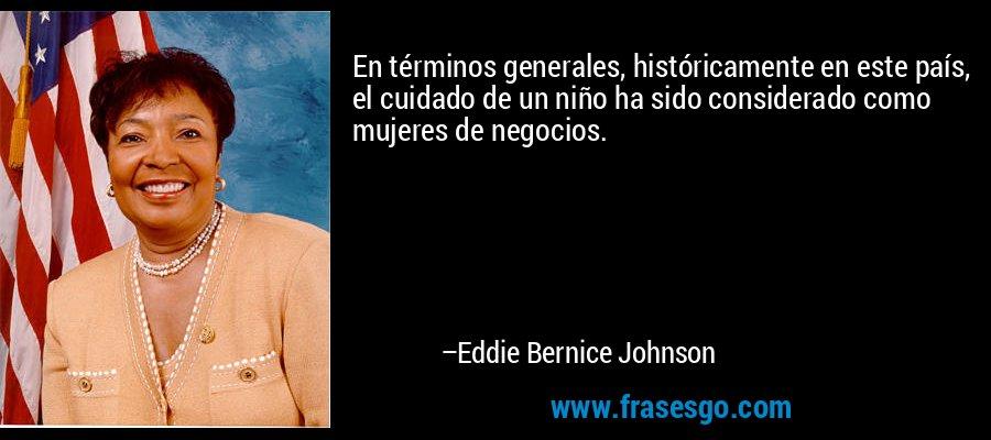 En términos generales, históricamente en este país, el cuidado de un niño ha sido considerado como mujeres de negocios. – Eddie Bernice Johnson
