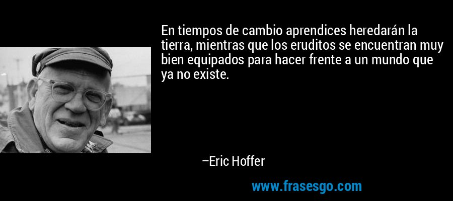 En tiempos de cambio aprendices heredarán la tierra, mientras que los eruditos se encuentran muy bien equipados para hacer frente a un mundo que ya no existe. – Eric Hoffer