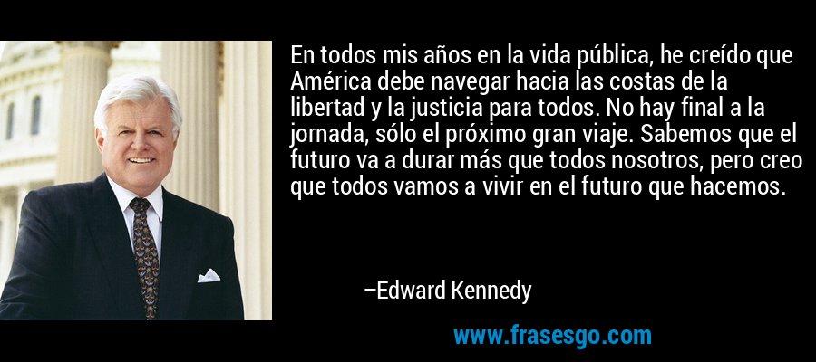 En todos mis años en la vida pública, he creído que América debe navegar hacia las costas de la libertad y la justicia para todos. No hay final a la jornada, sólo el próximo gran viaje. Sabemos que el futuro va a durar más que todos nosotros, pero creo que todos vamos a vivir en el futuro que hacemos. – Edward Kennedy