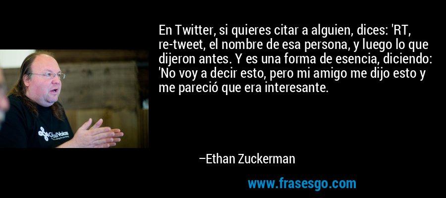 En Twitter, si quieres citar a alguien, dices: 'RT, re-tweet, el nombre de esa persona, y luego lo que dijeron antes. Y es una forma de esencia, diciendo: 'No voy a decir esto, pero mi amigo me dijo esto y me pareció que era interesante. – Ethan Zuckerman