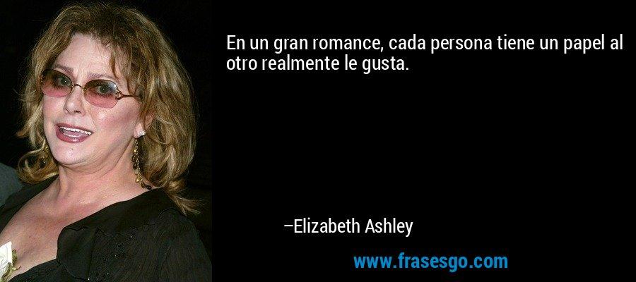 En un gran romance, cada persona tiene un papel al otro realmente le gusta. – Elizabeth Ashley