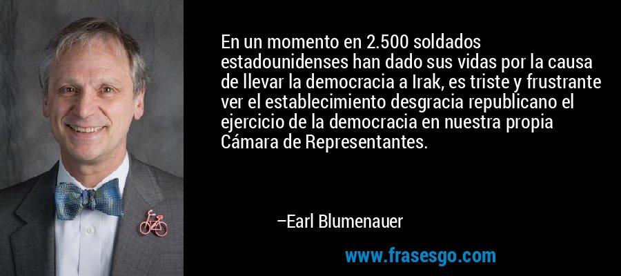 En un momento en 2.500 soldados estadounidenses han dado sus vidas por la causa de llevar la democracia a Irak, es triste y frustrante ver el establecimiento desgracia republicano el ejercicio de la democracia en nuestra propia Cámara de Representantes. – Earl Blumenauer