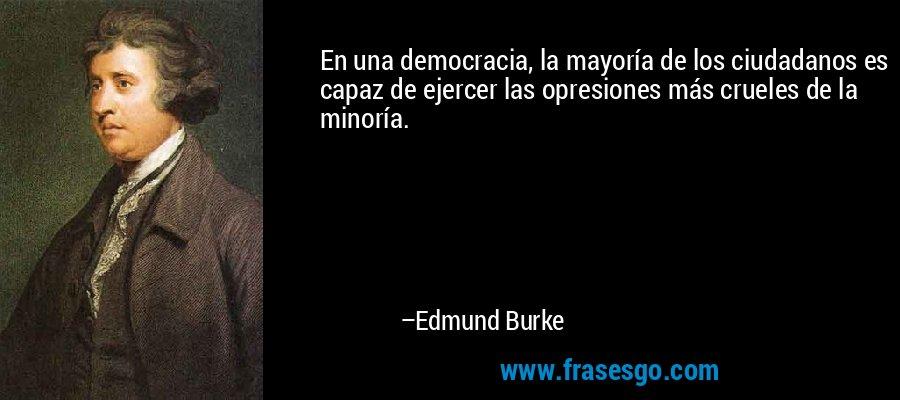 En una democracia, la mayoría de los ciudadanos es capaz de ejercer las opresiones más crueles de la minoría. – Edmund Burke