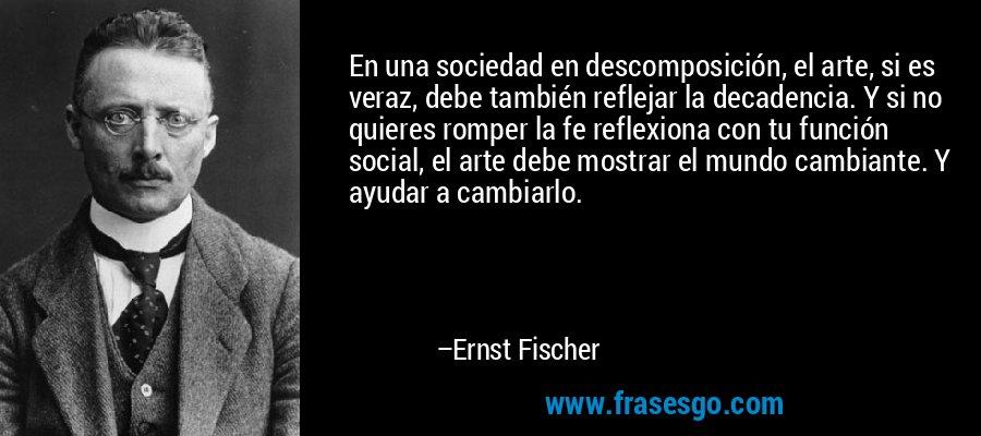 En una sociedad en descomposición, el arte, si es veraz, debe también reflejar la decadencia. Y si no quieres romper la fe reflexiona con tu función social, el arte debe mostrar el mundo cambiante. Y ayudar a cambiarlo. – Ernst Fischer
