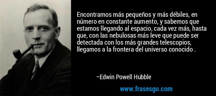 Encontramos más pequeños y más débiles, en número en constante aumento, y sabemos que estamos llegando al espacio, cada vez más, hasta que, con las nebulosas más leve que puede ser detectada con los más grandes telescopios, llegamos a la frontera del universo conocido . – Edwin Powell Hubble